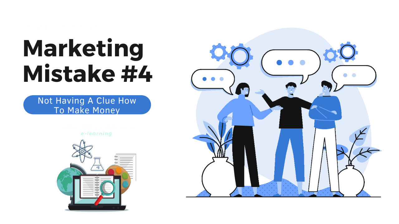 Marketing Mistake #4 - Not Having A Clue How To Make Money